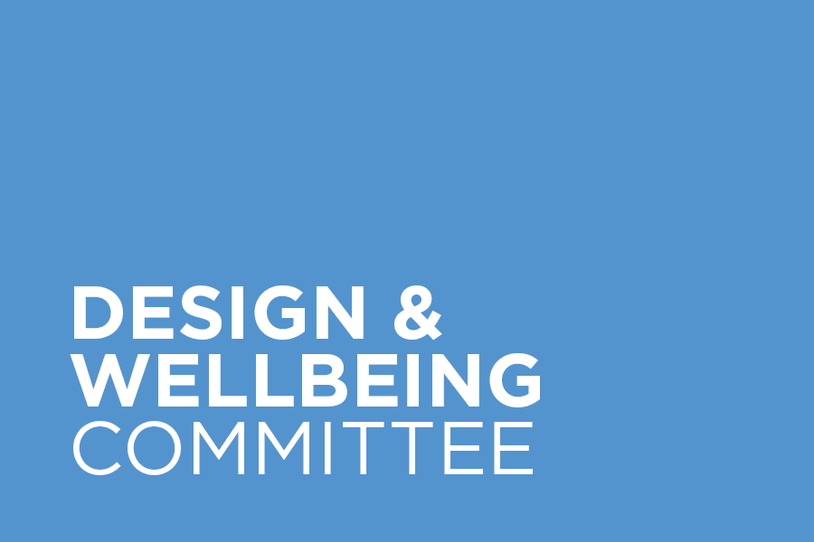 The Design & Wellbeing Committee focuses on improving health and wellbeing through the design of the built environment.
